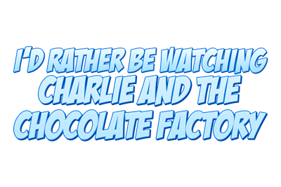 I'd Rather Be Watching Charlie and the Chocolate Factory