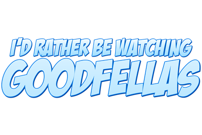 I'd Rather Be Watching Goodfellas