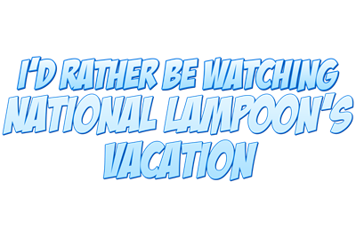 I'd Rather Be Watching National Lampoon's Vacation