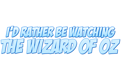 I'd Rather Be Watching The Wizard of Oz