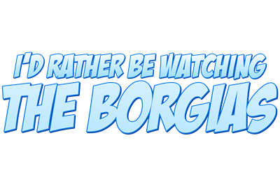 I'd Rather Be Watching The Borgias