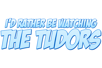 I'd Rather Be Watching The Tudors
