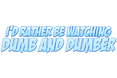 I'd Rather Be Watching Dumb and Dumber