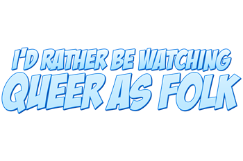 I'd Rather Be Watching Queer as Folk