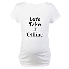 Let's take it offline ... Maternity T-Shirt