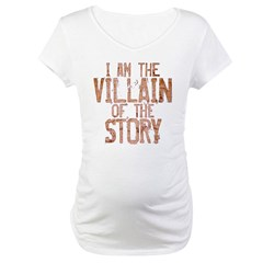 I Am the Villain of the Story Maternity T-Shirt