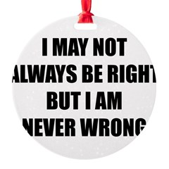 I may not always be right Round Ornament