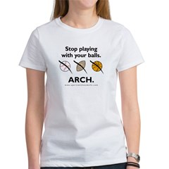 Stop playing with your balls. ARCH. Women's T-Shirt